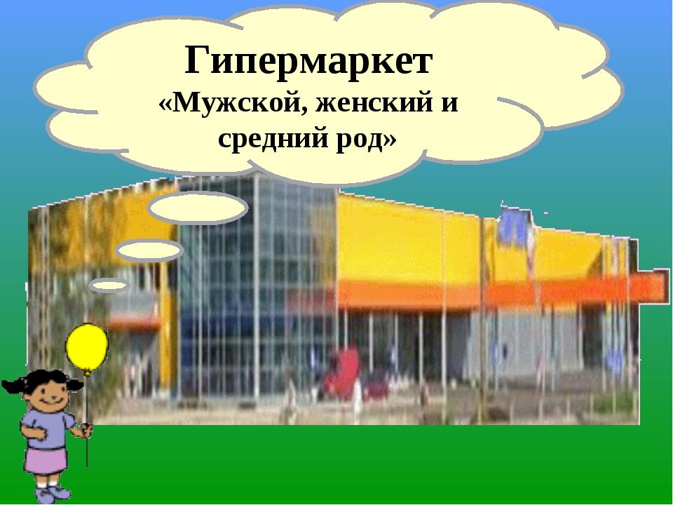 Гипермаркет «Мужской, женский и средний род»