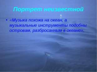 Портрет неизвестной «Музыка похожа на океан, а музыкальные инструменты подобн