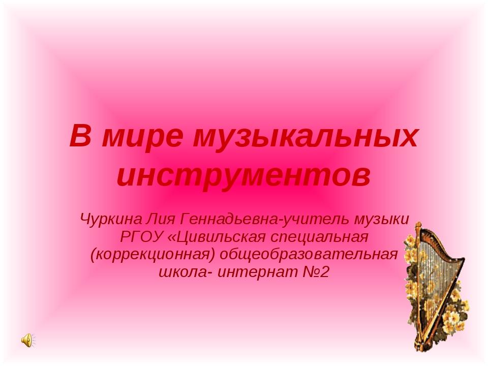 В мире музыкальных инструментов Чуркина Лия Геннадьевна-учитель музыки РГОУ «...