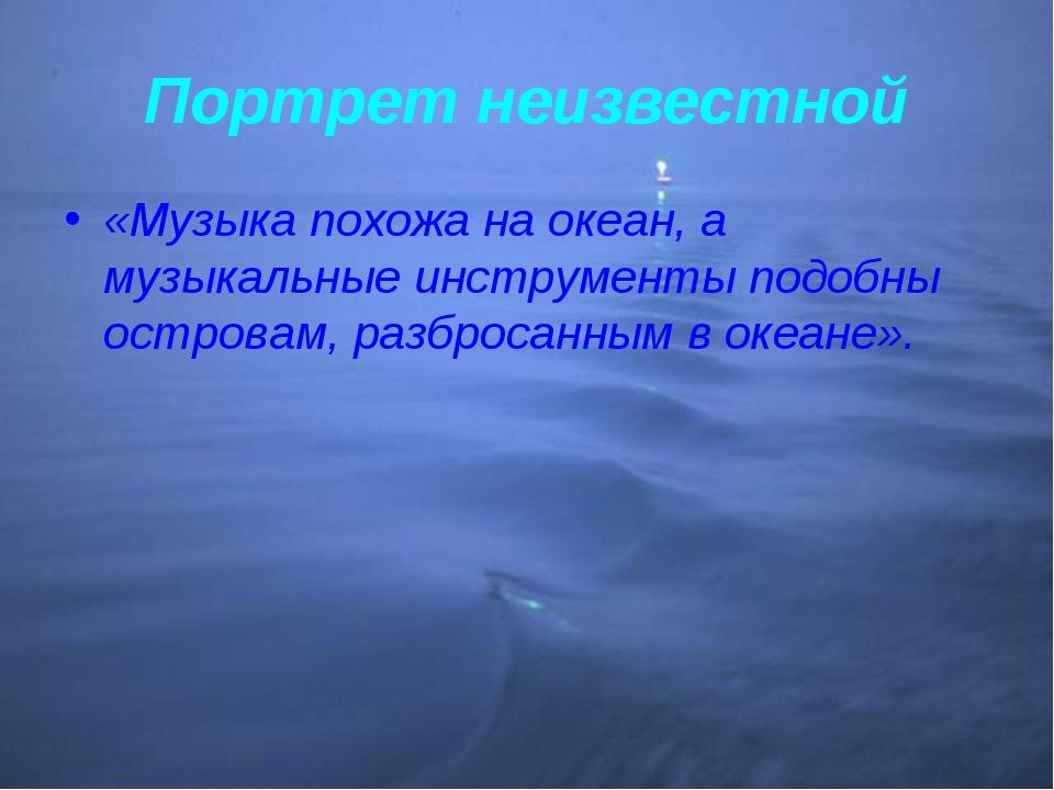 Портрет неизвестной «Музыка похожа на океан, а музыкальные инструменты подобн...