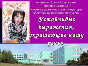 Альмеева Елена Валерьевна средняя школа № 7 учитель русского языка и литерату