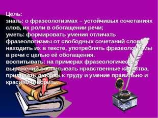 Цель: знать: о фразеологизмах – устойчивых сочетаниях слов, их роли в обогаще