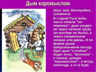 Дым коромыслом Шум, гам, беспорядок, суматоха. В старой Руси избы часто топил