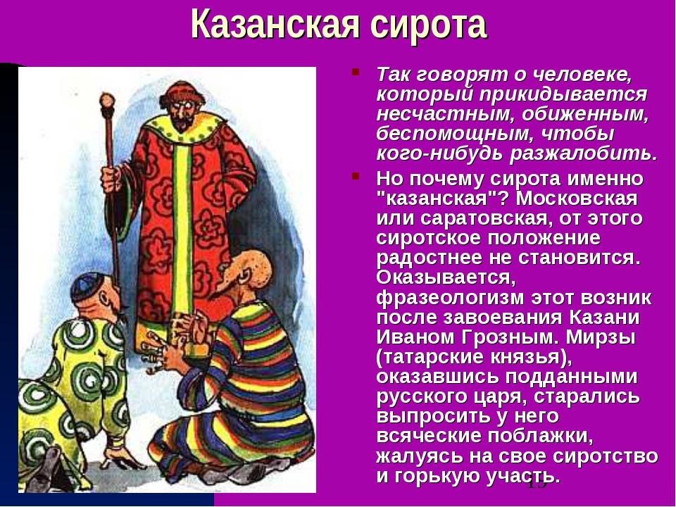 Казанская cирoтa Так говорят о человеке, который прикидывается несчастным, о...
