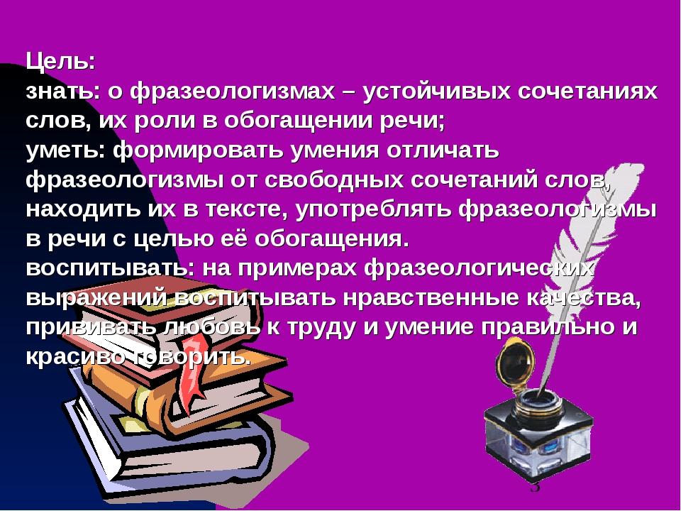 Цель: знать: о фразеологизмах – устойчивых сочетаниях слов, их роли в обогаще...