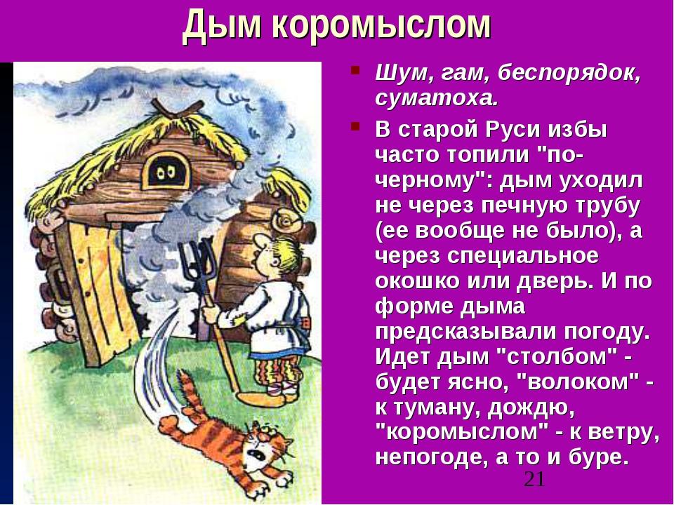Дым коромыслом Шум, гам, беспорядок, суматоха. В старой Руси избы часто топил...