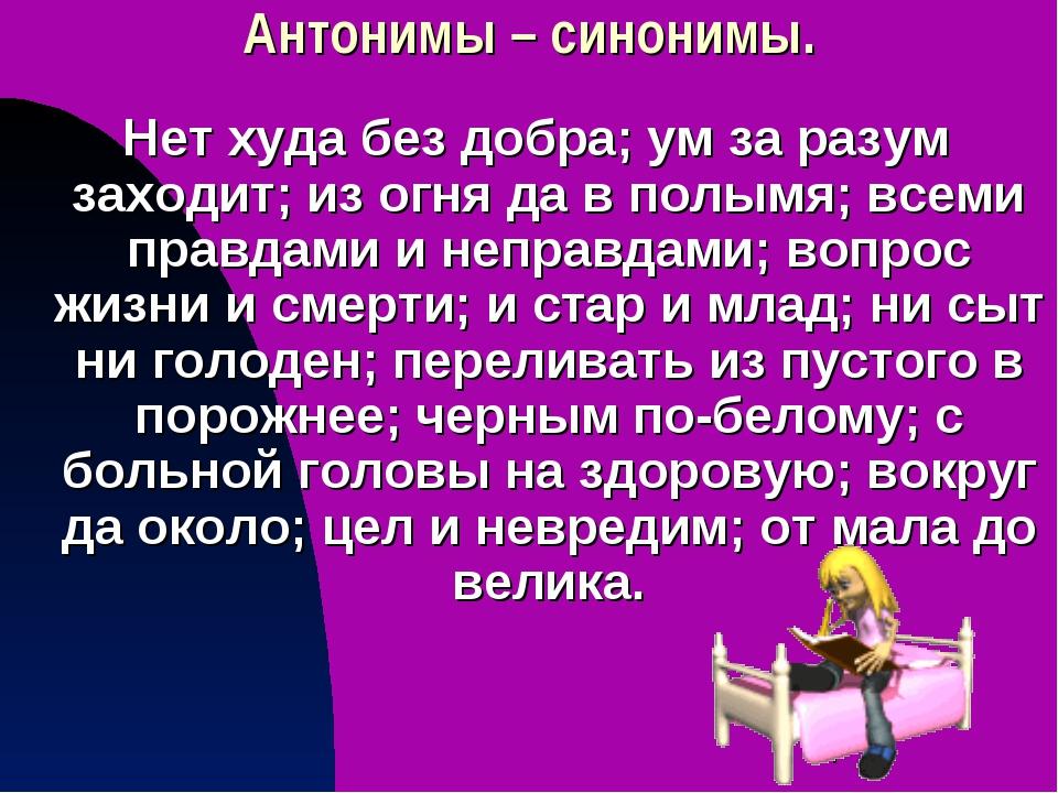 Антонимы – синонимы. Нет худа без добра; ум за разум заходит; из огня да в по...