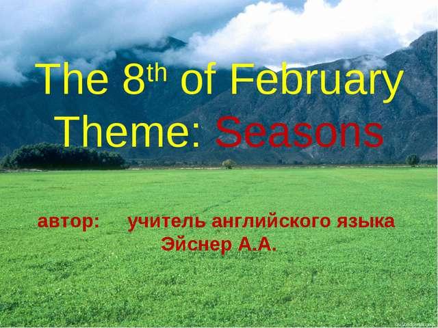 The 8th of February Theme: Seasons автор: учитель английского языка Эйснер А.А.