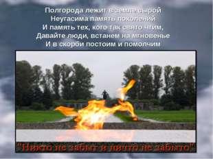 Полгорода лежит в земле сырой Неугасима память поколений И память тех, кого т