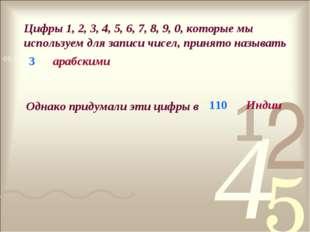 Цифры 1, 2, 3, 4, 5, 6, 7, 8, 9, 0, которые мы используем для записи чисел, п