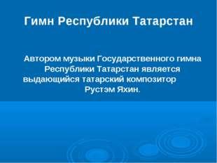 Гимн Республики Татарстан Автором музыки Государственного гимна Республики Т