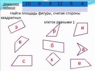 э в с р б и к а е 10 9 6 12 8 4 Найти площадь фигуры, считая стороны квадратн