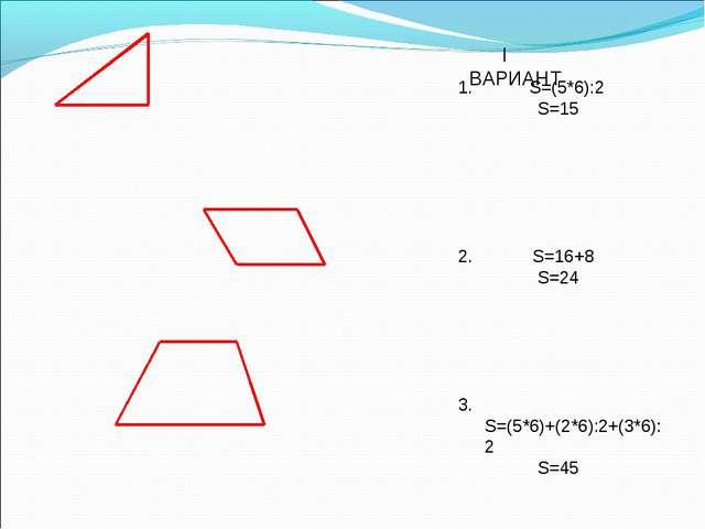 I ВАРИАНТ S=(5*6):2 S=15 2. S=16+8 S=24 3. S=(5*6)+(2*6):2+(3*6):2 S=45...