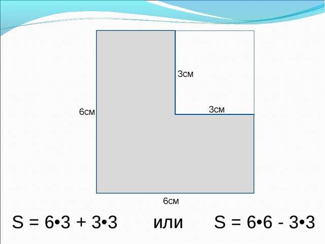 6см 6см 3см 3см S = 6•3 + 3•3 или S = 6•6 - 3•3