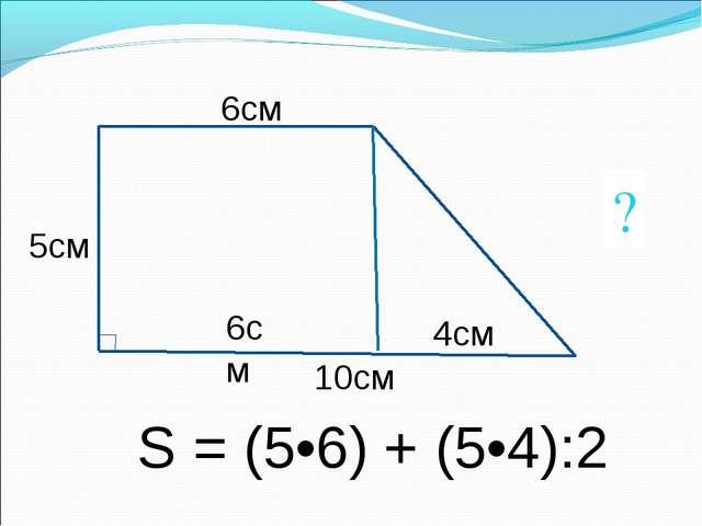 6см 5см 10см ? S = (5•6) + (5•4):2 6см 4см