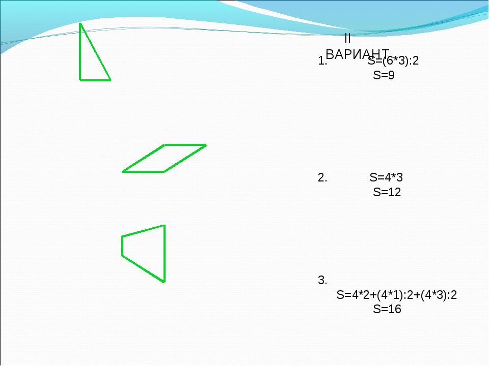 II ВАРИАНТ S=(6*3):2 S=9 2. S=4*3 S=12 3. S=4*2+(4*1):2+(4*3):2 S=16...