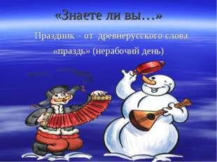 «Знаете ли вы…» Праздник – от древнерусского слова «праздь» (нерабочий день)