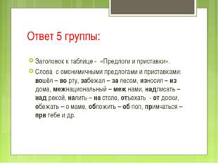 Ответ 5 группы: Заголовок к таблице - «Предлоги и приставки». Слова с омоними