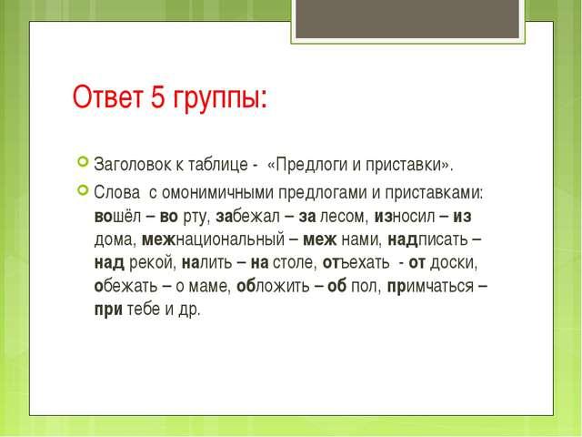 Ответ 5 группы: Заголовок к таблице - «Предлоги и приставки». Слова с омоними...