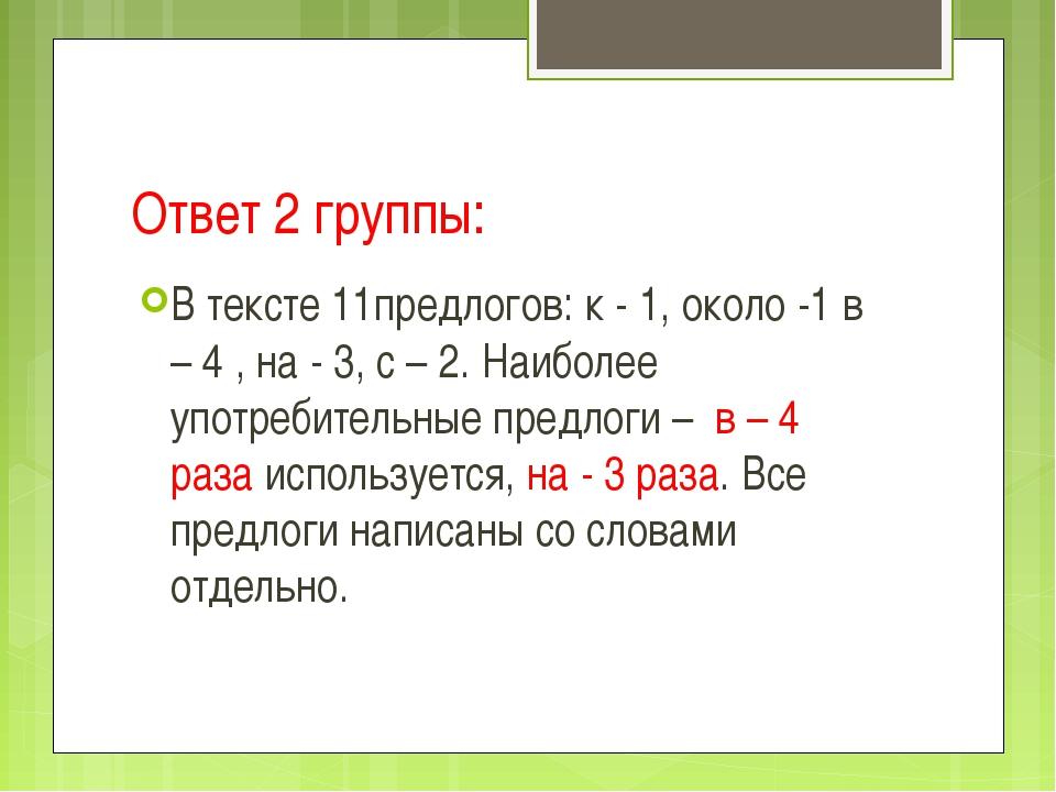 Ответ 2 группы: В тексте 11предлогов: к - 1, около -1 в – 4 , на - 3, с – 2....