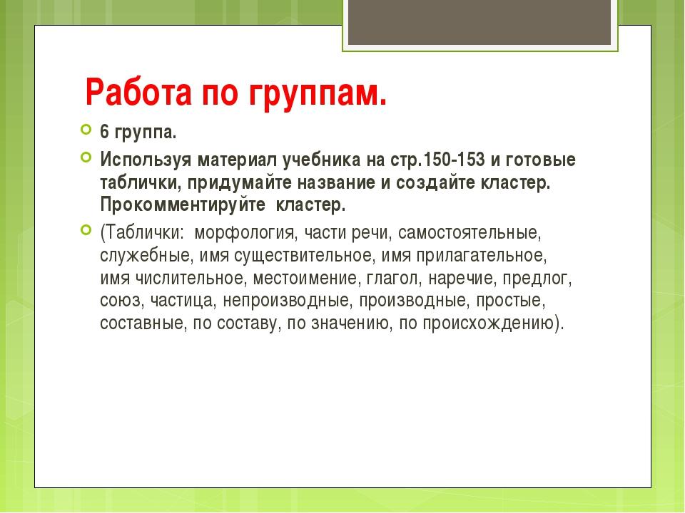 Работа по группам. 6 группа. Используя материал учебника на стр.150-153 и гот...