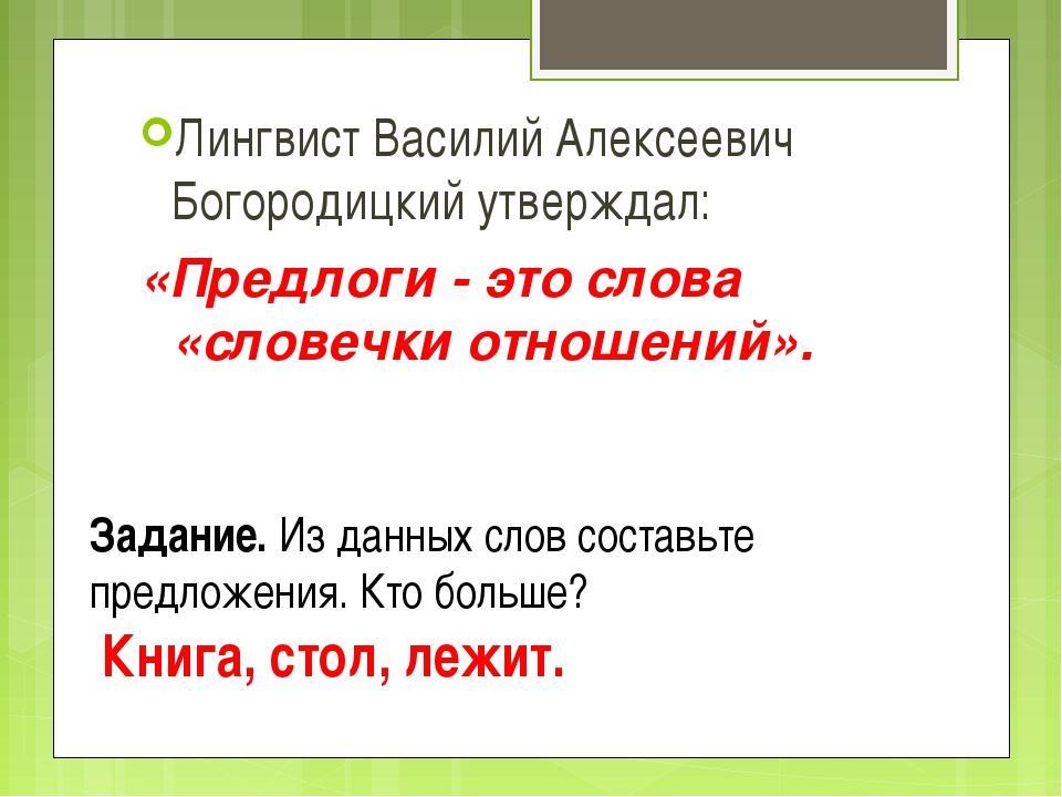 Лингвист Василий Алексеевич Богородицкий утверждал: «Предлоги - это слова «сл...