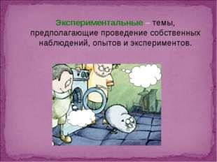 Экспериментальные – темы, предполагающие проведение собственных наблюдений, о