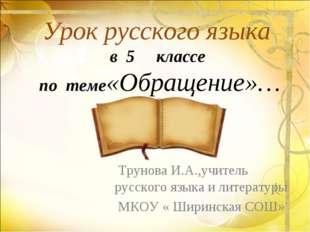 Урок русского языка в 5 классе по теме«Обращение»… Трунова И.А.,учитель русск