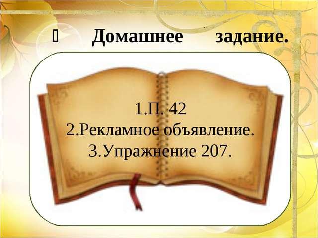  Домашнее задание. 1.П. 42 2.Рекламное объявление. 3.Упражнение 207.
