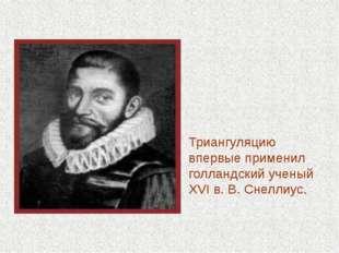 Триангуляцию впервые применил голландский ученый XVI в. В. Снеллиус.