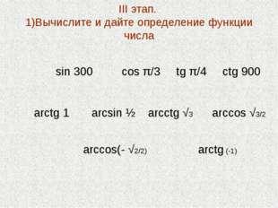 III этап. 1)Вычислите и дайте определение функции числа sin 300 cos π/3 tg π/