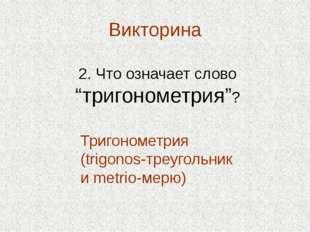 """Викторина 2. Что означает слово """"тригонометрия""""? Тригонометрия (trigonos-треу"""