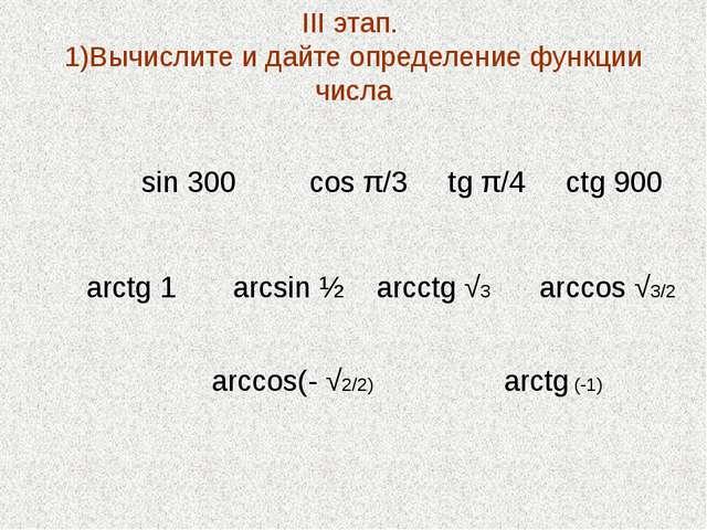 III этап. 1)Вычислите и дайте определение функции числа sin 300 cos π/3 tg π/...
