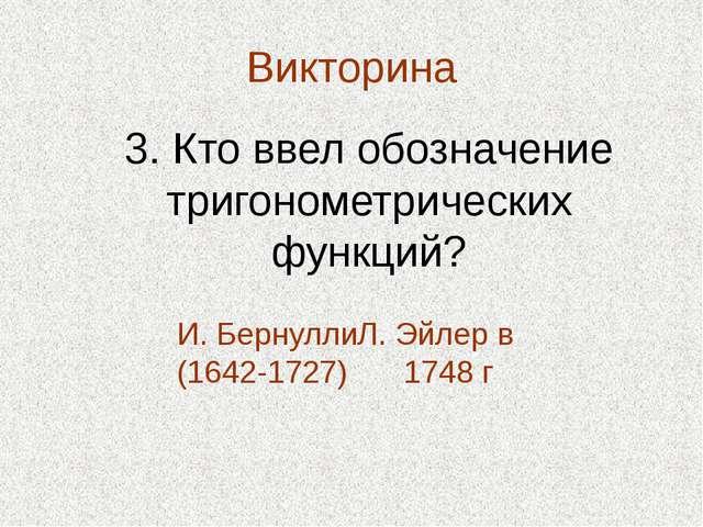 Викторина 3. Кто ввел обозначение тригонометрических функций? И. Бернулли (16...