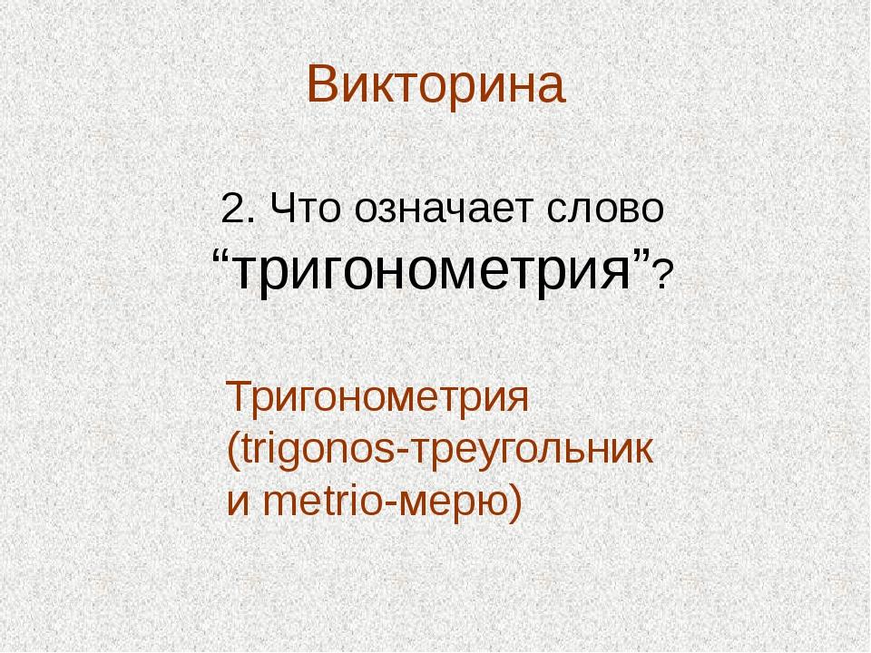 """Викторина 2. Что означает слово """"тригонометрия""""? Тригонометрия (trigonos-треу..."""