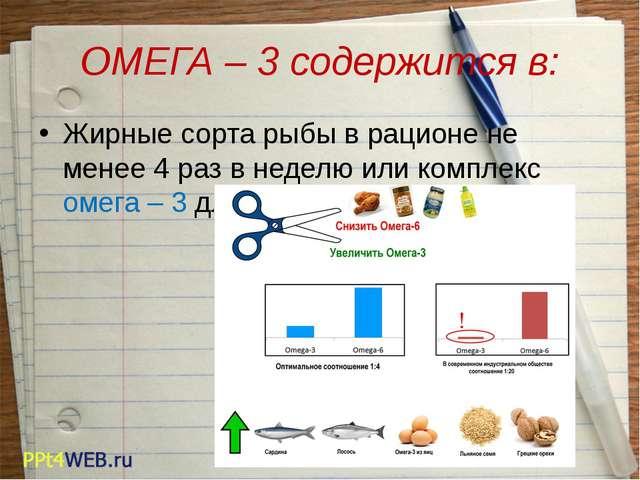 ОМЕГА – 3 содержится в: Жирные сорта рыбы в рационе не менее 4 раз в неделю и...