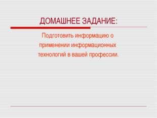 ДОМАШНЕЕ ЗАДАНИЕ: Подготовить информацию о применении информационных технолог