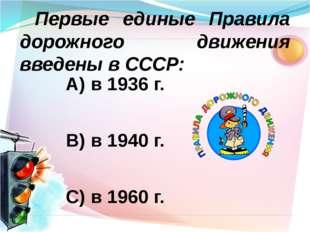 А) в 1936 г. В) в 1940 г. С) в 1960 г. Первые единые Правила дорожного движ