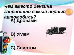 А) Дровами В) Углем С) Спиртом Чем вместо бензина заправляли самый первый авт