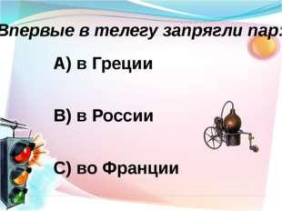 А) в Греции В) в России С) во Франции Впервые в телегу запрягли пар: