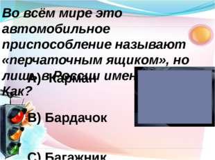 А) Карман В) Бардачок С) Багажник Во всём мире это автомобильное приспособлен