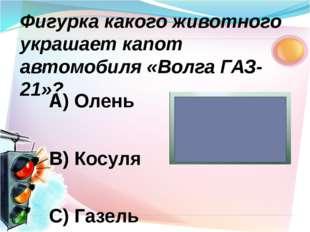 А) Олень В) Косуля С) Газель Фигурка какого животного украшает капот автомоби