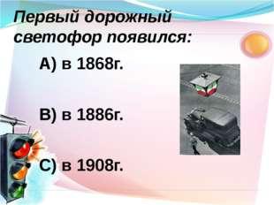 А) в 1868г. В) в 1886г. С) в 1908г. Первый дорожный светофор появился:
