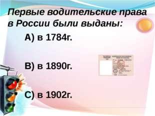 А) в 1784г. В) в 1890г. С) в 1902г. Первые водительские права в России были в
