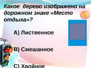 А) Лиственное В) Смешанное С) Хвойное Какое дерево изображено на дорожном зн