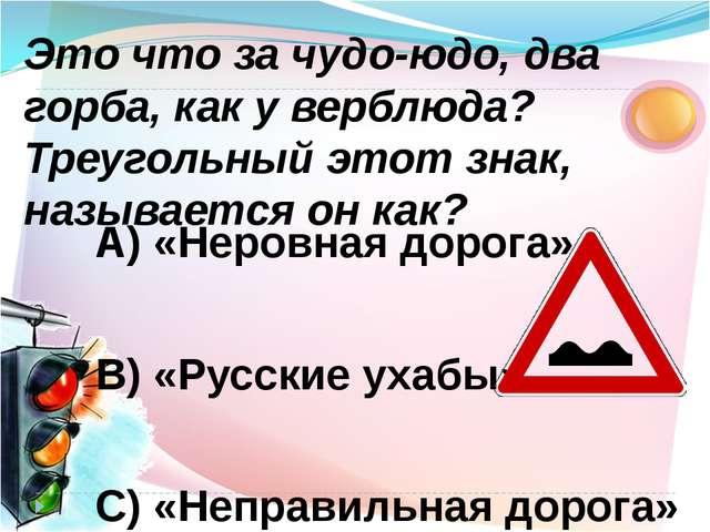 А) «Неровная дорога» В) «Русские ухабы» С) «Неправильная дорога» Это что за ч...