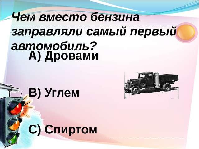 А) Дровами В) Углем С) Спиртом Чем вместо бензина заправляли самый первый авт...