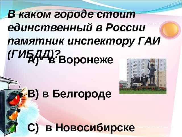 А) в Воронеже В) в Белгороде C) в Новосибирске В каком городе стоит единствен...