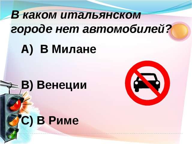 А) В Милане В) Венеции C) В Риме В каком итальянском городе нет автомобилей?
