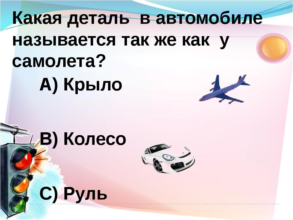 А) Крыло В) Колесо С) Руль Какая деталь в автомобиле называется так же как у...